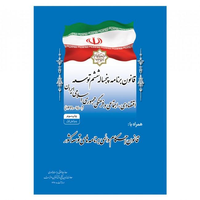 کتاب قانون برنامه پنج ساله ششم توسعه اقتصادی، اجتماعی و فرهنگی جمهوری اسلامی ايران (1400 -1396) (چاپ سوم - ویرایش اول)