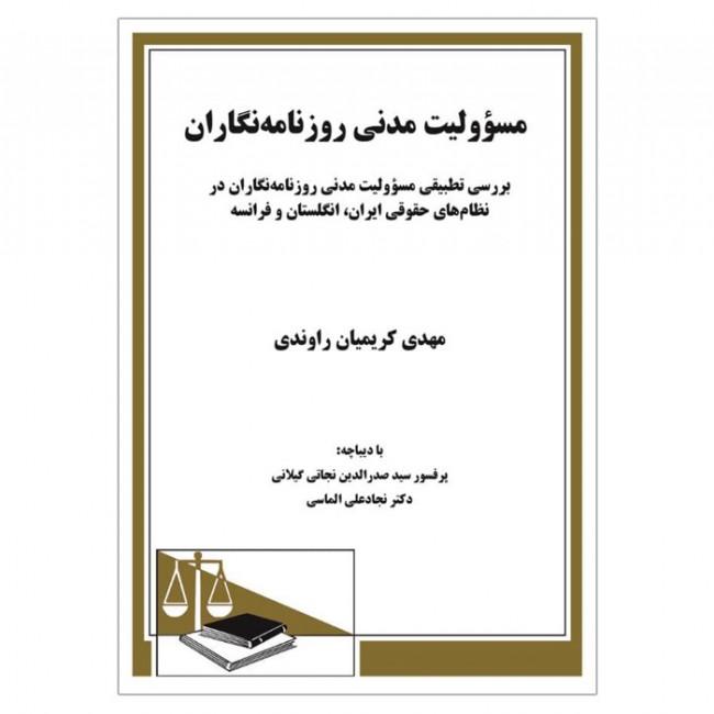 کتاب مسؤولیت مدنی روزنامه نگاران - بررسی تطبیقی مسؤولیت مدنی روزنامه نگاران در نظامهای حقوقی ایران، انگلستان و فرانسه