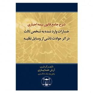 کتاب شرح جامع قانون بیمه اجباری خسارات واردشده به شخص ثالث در اثر حوادث ناشی از وسایل نقلیه